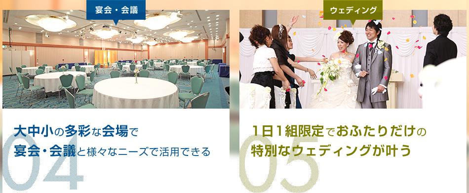 宴会・会議 04 大中小の多彩な会場で宴会・会議と様々なニーズで活用できる ウェディング 05 1日1組貸切でおふたりだけの特別なウェディングが叶う